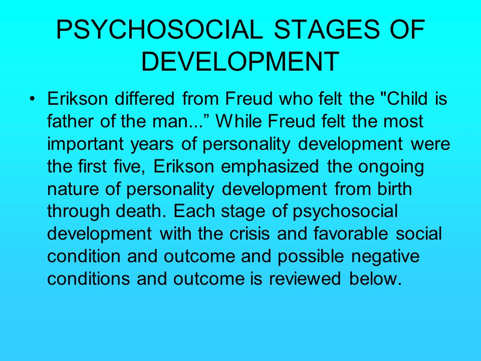 PSYCHOSOCIAL STAGES OF DEVELOPMENT Erikson differed from Freud who felt the
