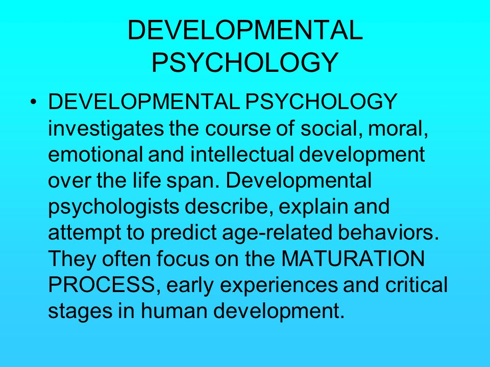 DEVELOPMENTAL PSYCHOLOGY DEVELOPMENTAL PSYCHOLOGY investigates the course of social, moral, emotional and intellectual development over the life span.