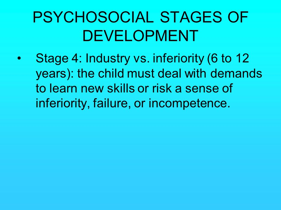 PSYCHOSOCIAL STAGES OF DEVELOPMENT Stage 4: Industry vs. inferiority (6 to 12 years): the child must deal with demands to learn new skills or risk a s