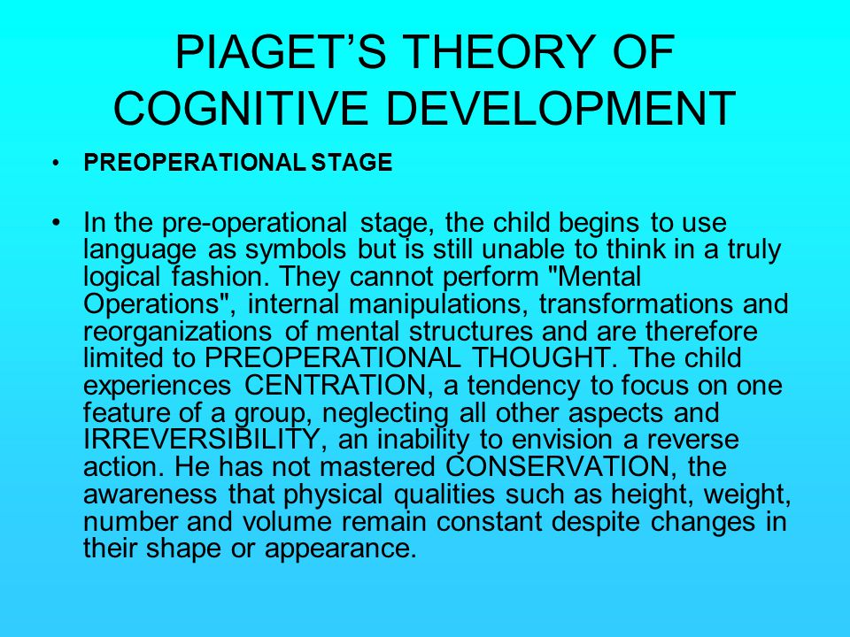 PIAGET'S THEORY OF COGNITIVE DEVELOPMENT PREOPERATIONAL STAGE In the pre-operational stage, the child begins to use language as symbols but is still u