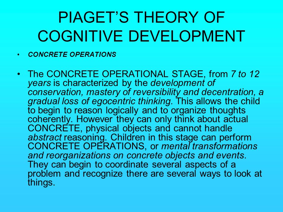 PIAGET'S THEORY OF COGNITIVE DEVELOPMENT CONCRETE OPERATIONS The CONCRETE OPERATIONAL STAGE, from 7 to 12 years is characterized by the development of