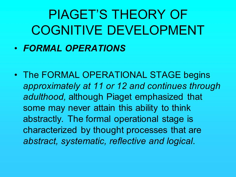 PIAGET'S THEORY OF COGNITIVE DEVELOPMENT FORMAL OPERATIONS The FORMAL OPERATIONAL STAGE begins approximately at 11 or 12 and continues through adultho