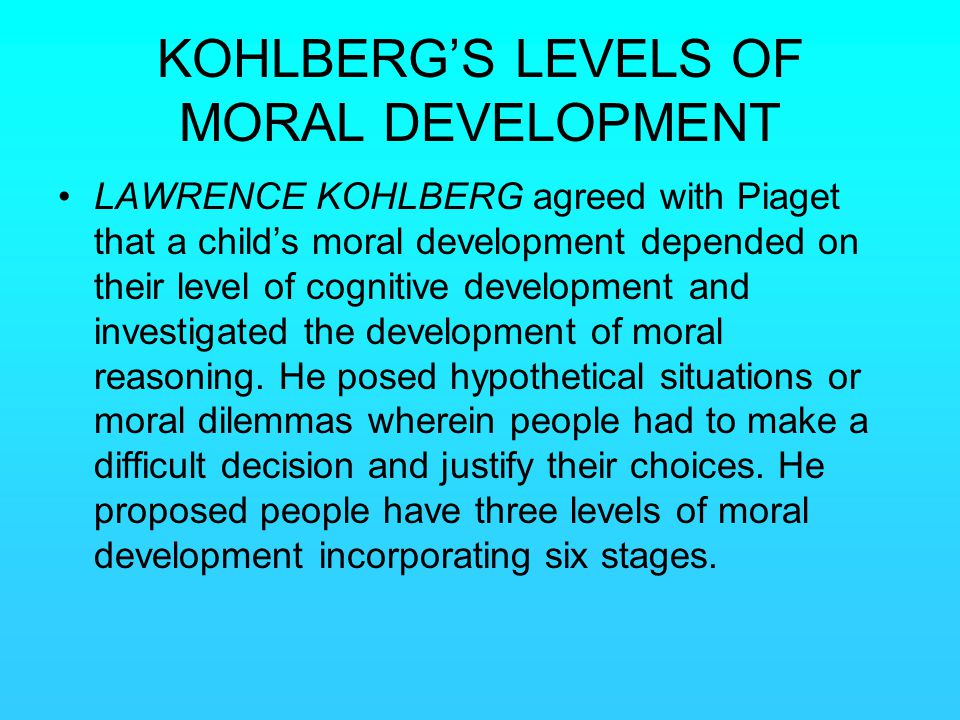 KOHLBERG'S LEVELS OF MORAL DEVELOPMENT LAWRENCE KOHLBERG agreed with Piaget that a child's moral development depended on their level of cognitive deve