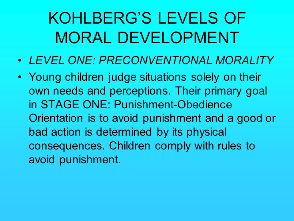 KOHLBERG'S LEVELS OF MORAL DEVELOPMENT LEVEL ONE: PRECONVENTIONAL MORALITY Young children judge situations solely on their own needs and perceptions.