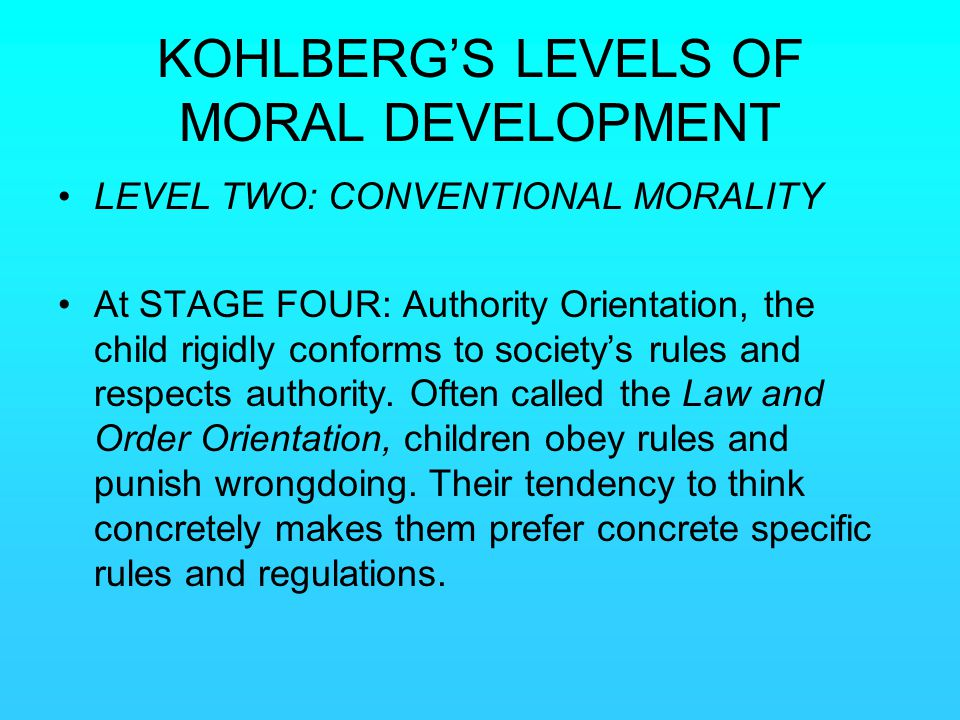 KOHLBERG'S LEVELS OF MORAL DEVELOPMENT LEVEL TWO: CONVENTIONAL MORALITY At STAGE FOUR: Authority Orientation, the child rigidly conforms to society's