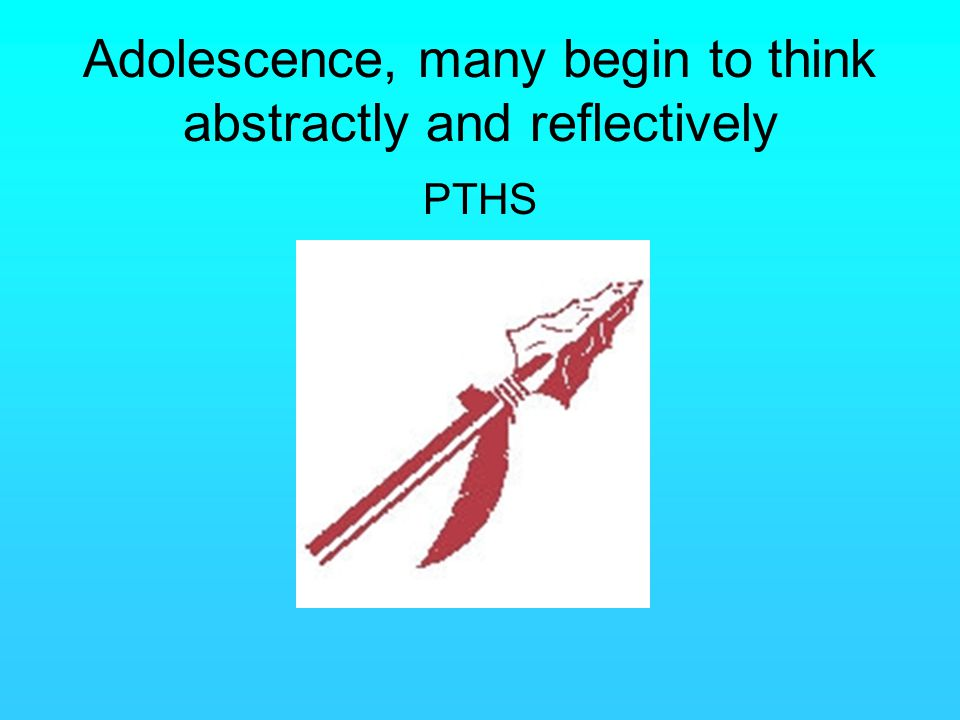Adolescence, many begin to think abstractly and reflectively PTHS