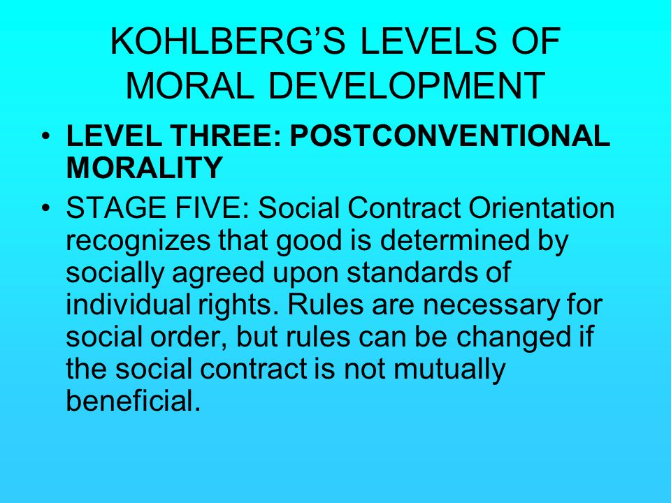 KOHLBERG'S LEVELS OF MORAL DEVELOPMENT LEVEL THREE: POSTCONVENTIONAL MORALITY STAGE FIVE: Social Contract Orientation recognizes that good is determin
