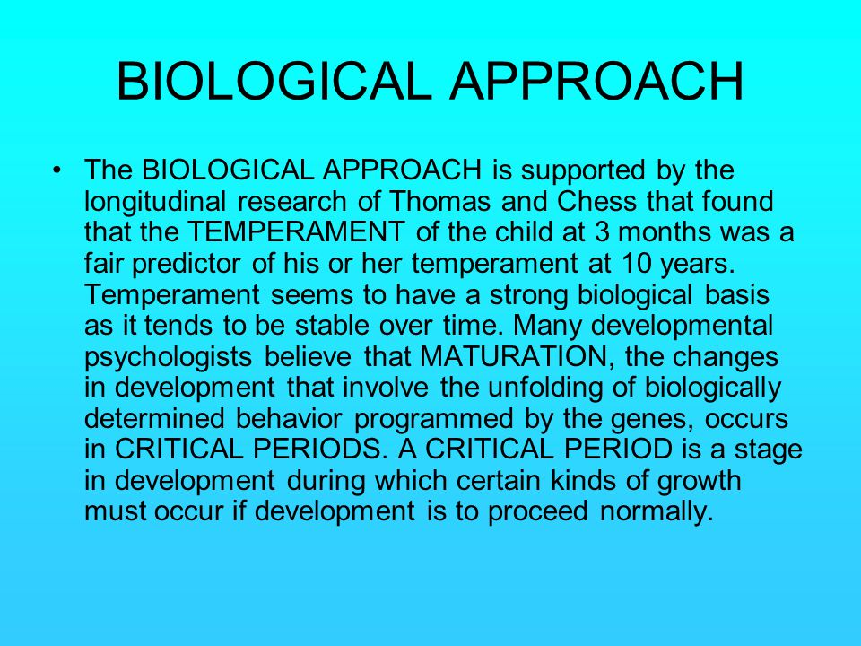 BIOLOGICAL APPROACH The BIOLOGICAL APPROACH is supported by the longitudinal research of Thomas and Chess that found that the TEMPERAMENT of the child