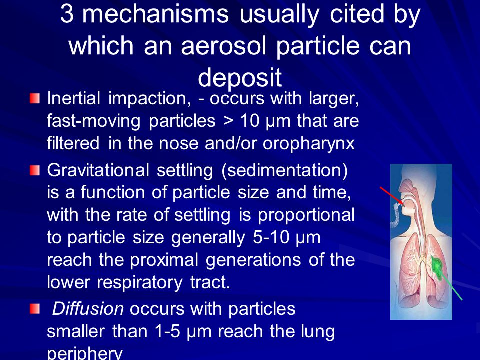 3 mechanisms usually cited by which an aerosol particle can deposit Inertial impaction, - occurs with larger, fast-moving particles > 10 μm that are filtered in the nose and/or oropharynx Gravitational settling (sedimentation) is a function of particle size and time, with the rate of settling is proportional to particle size generally 5-10 μm reach the proximal generations of the lower respiratory tract.