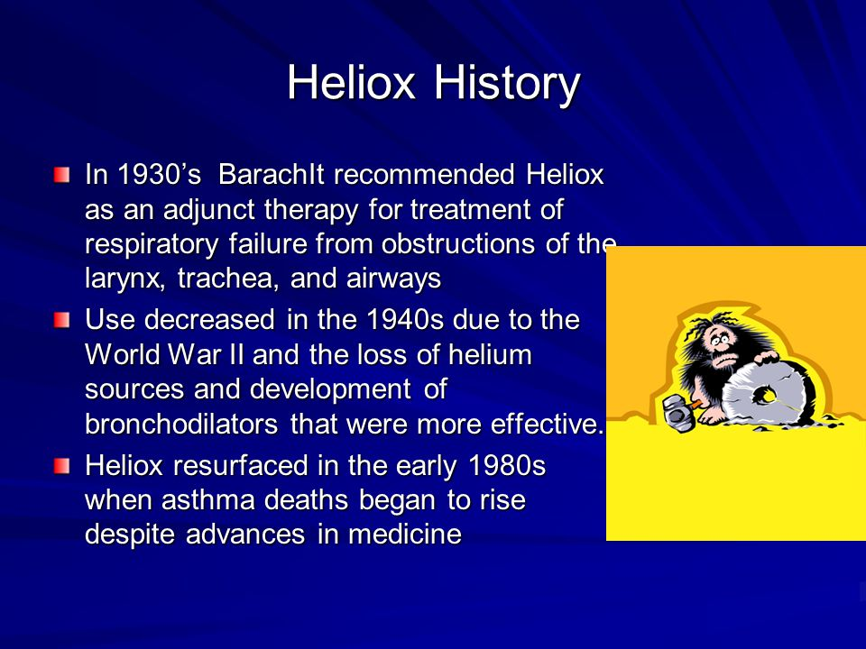 Heliox History In 1930's BarachIt recommended Heliox as an adjunct therapy for treatment of respiratory failure from obstructions of the larynx, trachea, and airways Use decreased in the 1940s due to the World War II and the loss of helium sources and development of bronchodilators that were more effective.