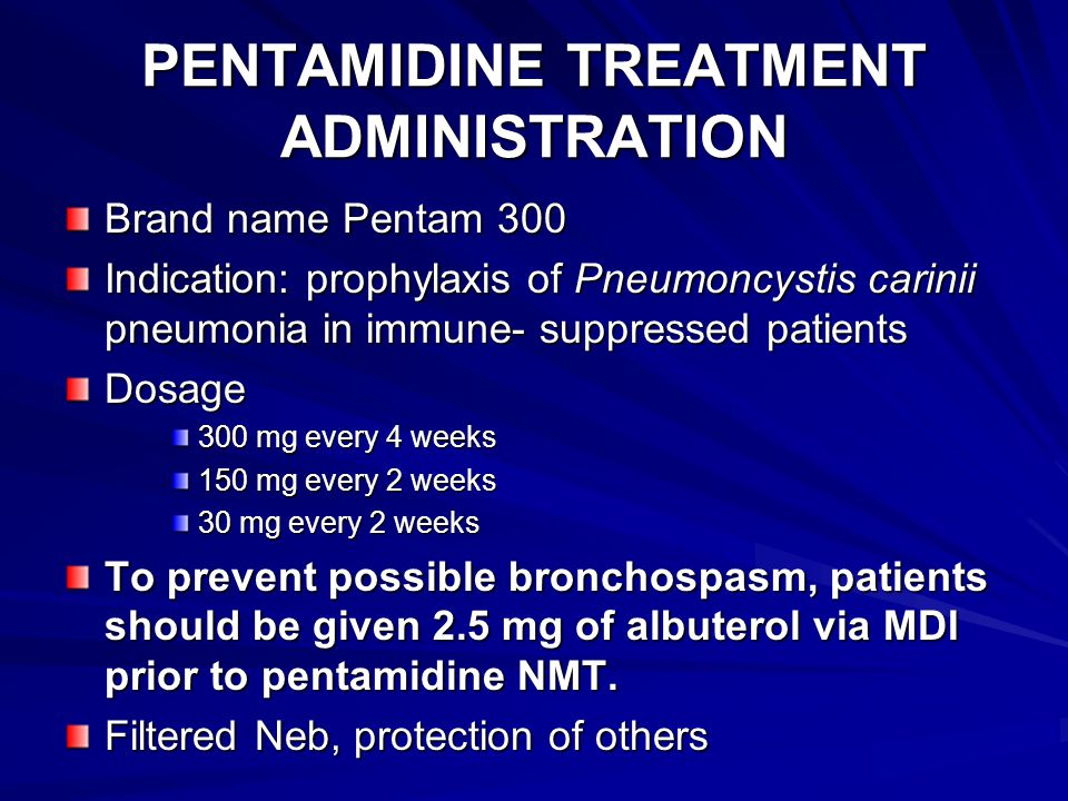 PENTAMIDINE TREATMENT ADMINISTRATION Brand name Pentam 300 Indication: prophylaxis of Pneumoncystis carinii pneumonia in immune- suppressed patients Dosage 300 mg every 4 weeks 150 mg every 2 weeks 30 mg every 2 weeks To prevent possible bronchospasm, patients should be given 2.5 mg of albuterol via MDI prior to pentamidine NMT.