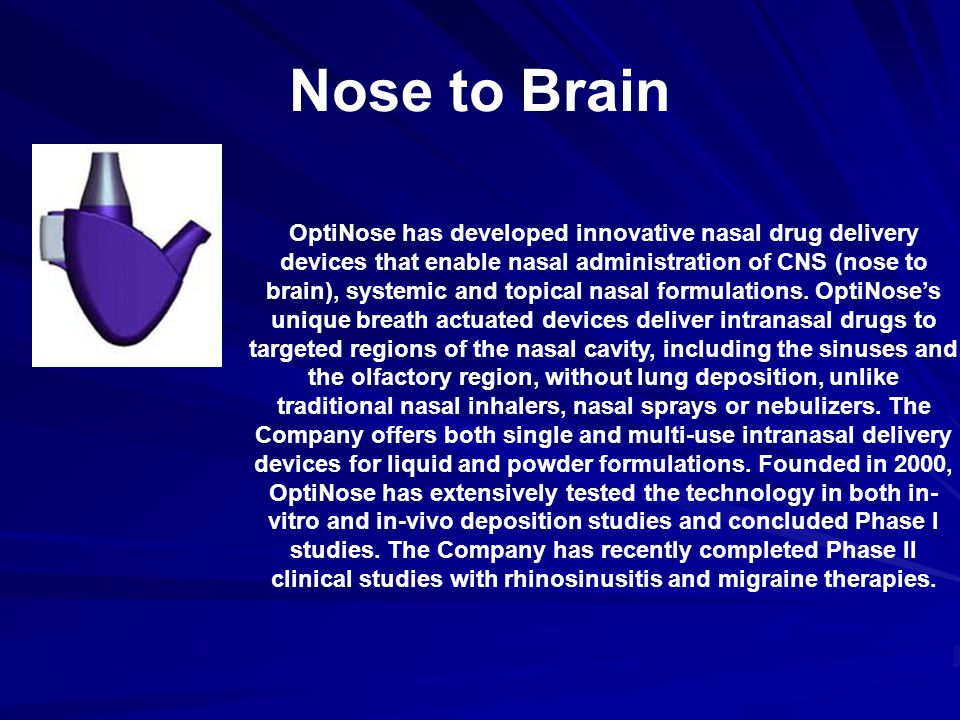 Nose to Brain OptiNose has developed innovative nasal drug delivery devices that enable nasal administration of CNS (nose to brain), systemic and topical nasal formulations.