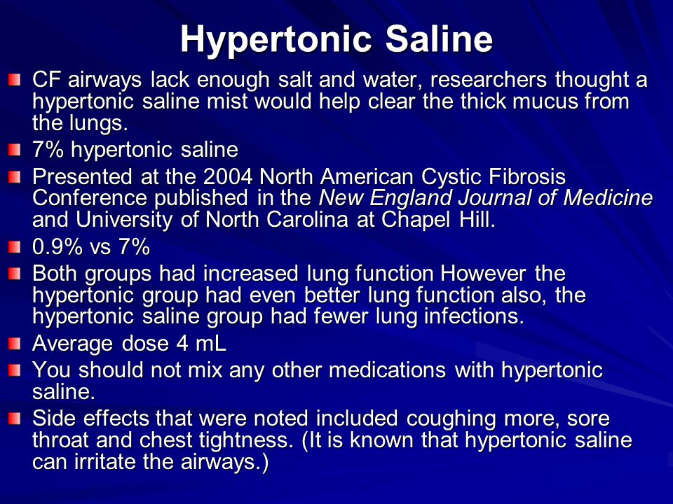 Hypertonic Saline CF airways lack enough salt and water, researchers thought a hypertonic saline mist would help clear the thick mucus from the lungs.