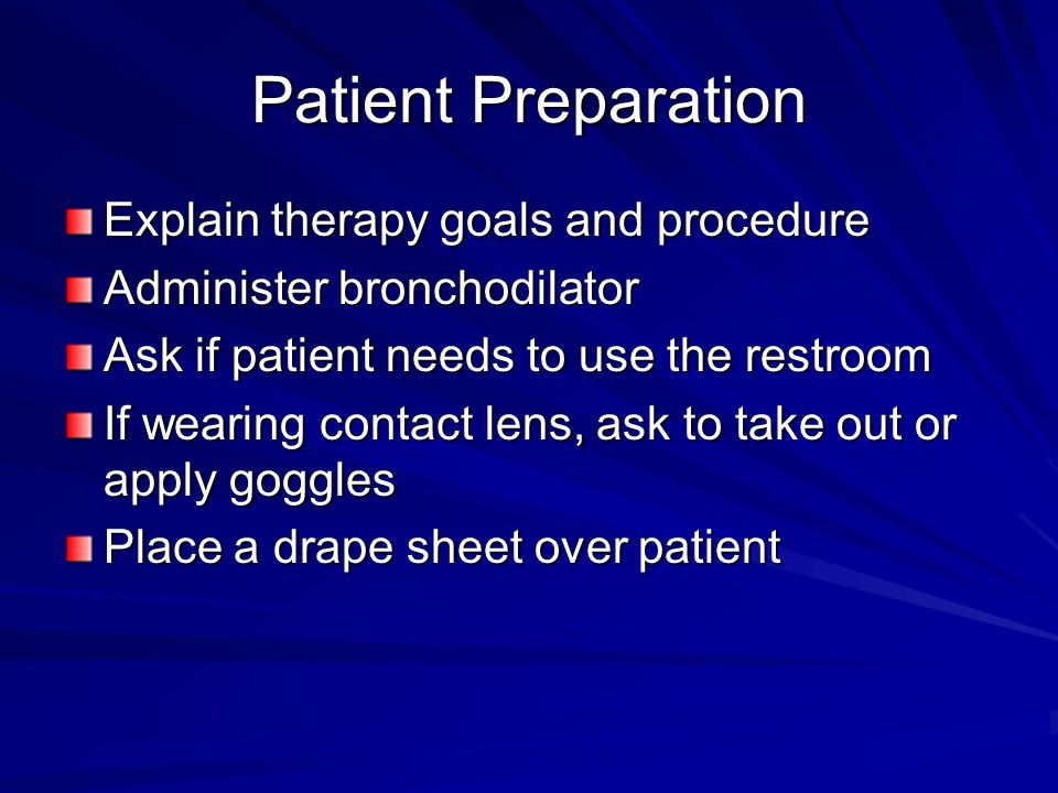 Patient Preparation Explain therapy goals and procedure Administer bronchodilator Ask if patient needs to use the restroom If wearing contact lens, ask to take out or apply goggles Place a drape sheet over patient