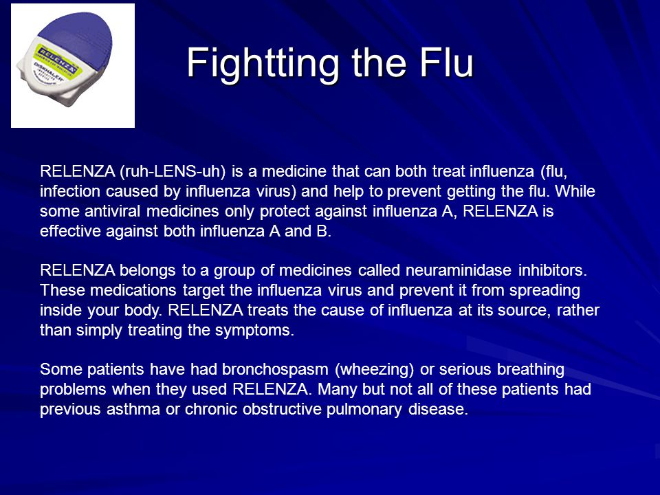 Fightting the Flu RELENZA (ruh-LENS-uh) is a medicine that can both treat influenza (flu, infection caused by influenza virus) and help to prevent getting the flu.