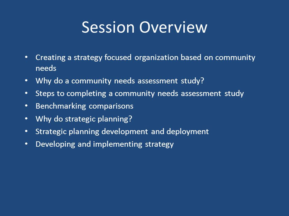 Session Overview Creating a strategy focused organization based on community needs Why do a community needs assessment study? Steps to completing a co