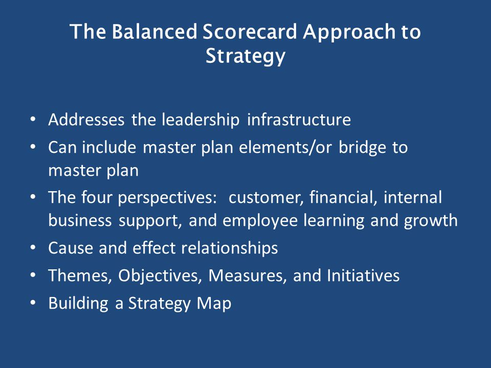 The Balanced Scorecard Approach to Strategy Addresses the leadership infrastructure Can include master plan elements/or bridge to master plan The four