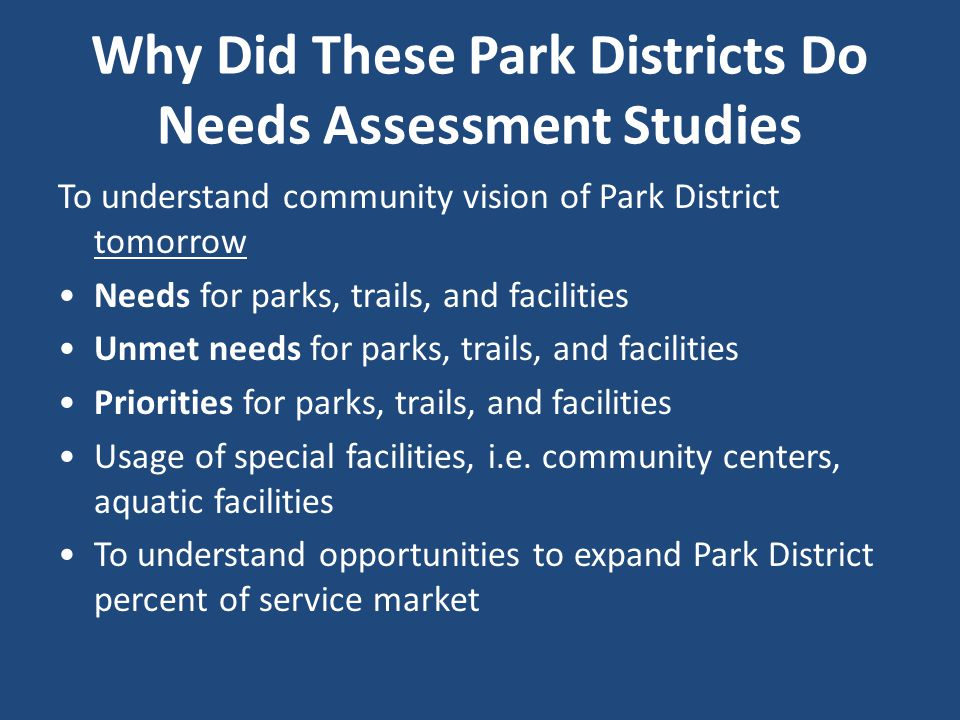 Why Did These Park Districts Do Needs Assessment Studies To understand community vision of Park District tomorrow Needs for parks, trails, and facilities Unmet needs for parks, trails, and facilities Priorities for parks, trails, and facilities Usage of special facilities, i.e.