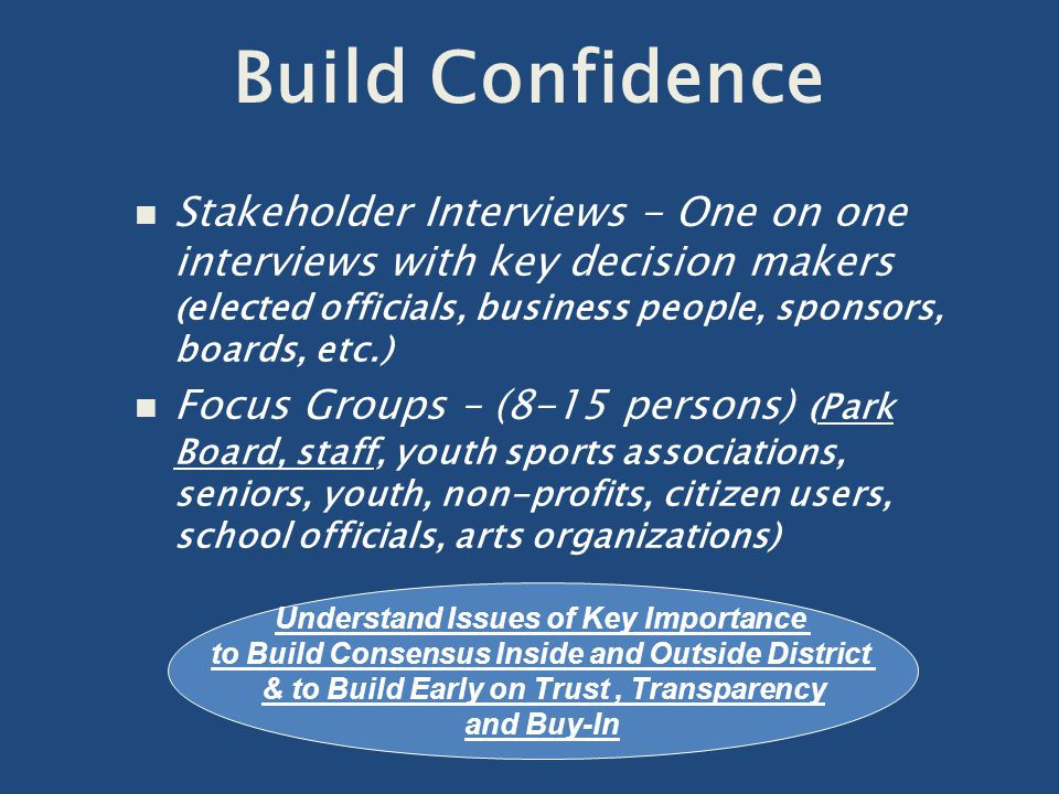 n Stakeholder Interviews - One on one interviews with key decision makers ( elected officials, business people, sponsors, boards, etc.) n Focus Groups – (8-15 persons) ( Park Board, staff, youth sports associations, seniors, youth, non-profits, citizen users, school officials, arts organizations) Understand Issues of Key Importance to Build Consensus Inside and Outside District & to Build Early on Trust, Transparency and Buy-In Build Confidence