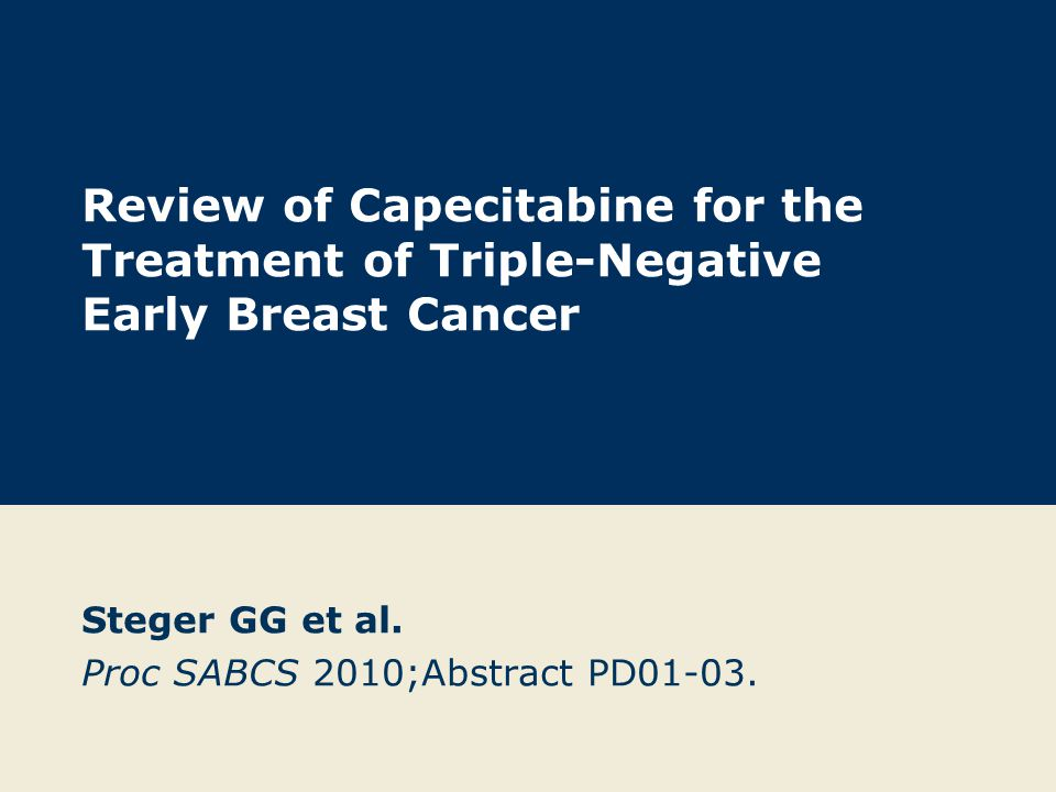 Review of Capecitabine for the Treatment of Triple-Negative Early Breast Cancer Steger GG et al. Proc SABCS 2010;Abstract PD01-03.