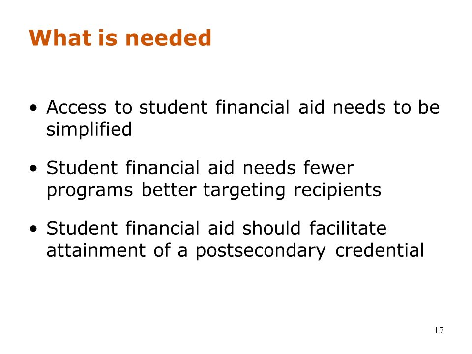 17 What is needed Access to student financial aid needs to be simplified Student financial aid needs fewer programs better targeting recipients Student financial aid should facilitate attainment of a postsecondary credential