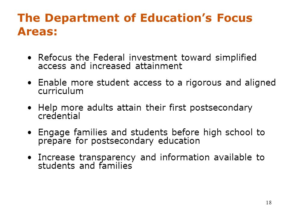 18 The Department of Education's Focus Areas: Refocus the Federal investment toward simplified access and increased attainment Enable more student access to a rigorous and aligned curriculum Help more adults attain their first postsecondary credential Engage families and students before high school to prepare for postsecondary education Increase transparency and information available to students and families