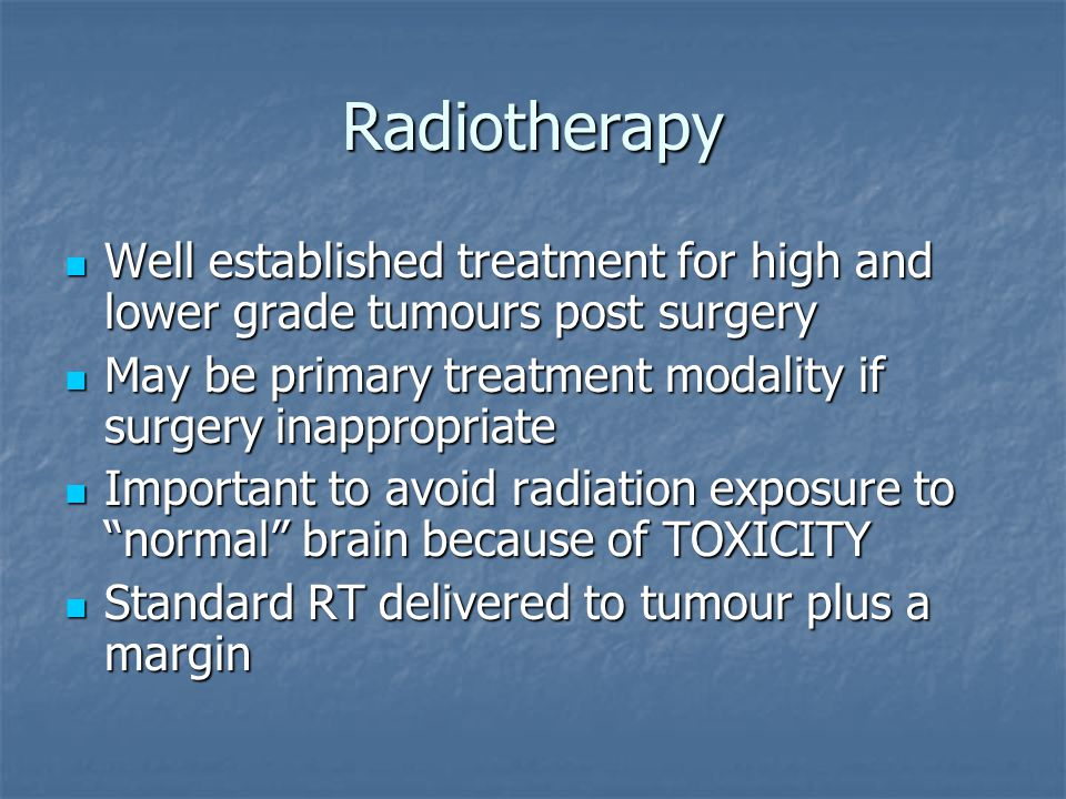 Radiotherapy Well established treatment for high and lower grade tumours post surgery Well established treatment for high and lower grade tumours post surgery May be primary treatment modality if surgery inappropriate May be primary treatment modality if surgery inappropriate Important to avoid radiation exposure to normal brain because of TOXICITY Important to avoid radiation exposure to normal brain because of TOXICITY Standard RT delivered to tumour plus a margin Standard RT delivered to tumour plus a margin