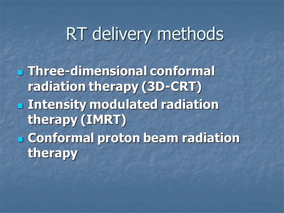 RT delivery methods RT delivery methods Three-dimensional conformal radiation therapy (3D-CRT) Three-dimensional conformal radiation therapy (3D-CRT) Intensity modulated radiation therapy (IMRT) Intensity modulated radiation therapy (IMRT) Conformal proton beam radiation therapy Conformal proton beam radiation therapy