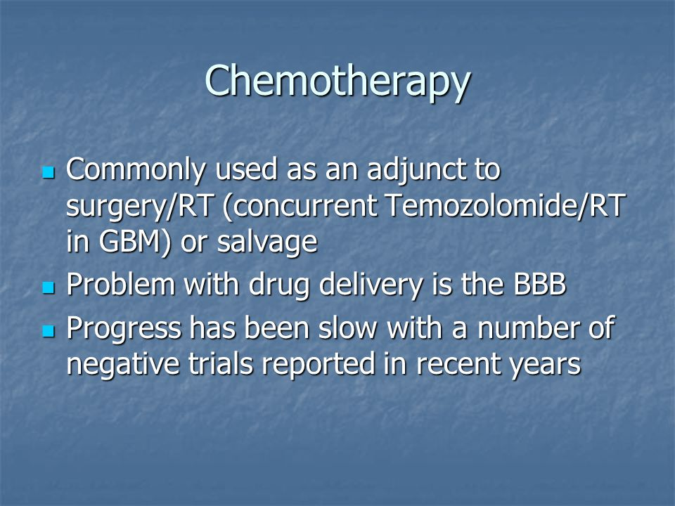 Chemotherapy Commonly used as an adjunct to surgery/RT (concurrent Temozolomide/RT in GBM) or salvage Commonly used as an adjunct to surgery/RT (concurrent Temozolomide/RT in GBM) or salvage Problem with drug delivery is the BBB Problem with drug delivery is the BBB Progress has been slow with a number of negative trials reported in recent years Progress has been slow with a number of negative trials reported in recent years