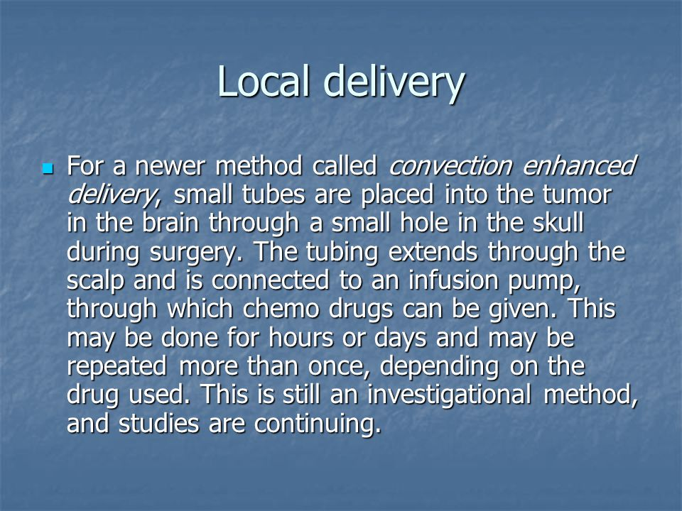Local delivery For a newer method called convection enhanced delivery, small tubes are placed into the tumor in the brain through a small hole in the skull during surgery.