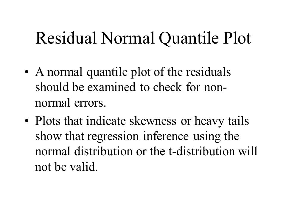 Residual Normal Quantile Plot A normal quantile plot of the residuals should be examined to check for non- normal errors.