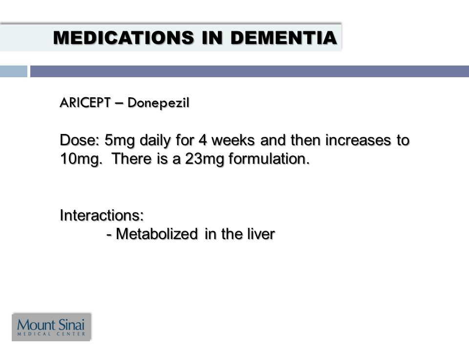 ARICEPT – Donepezil Dose: 5mg daily for 4 weeks and then increases to 10mg.