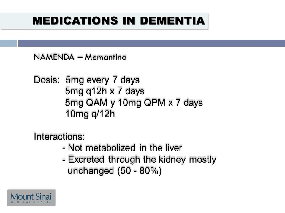 NAMENDA – Memantina Dosis: 5mg every 7 days 5mg q12h x 7 days 5mg QAM y 10mg QPM x 7 days 10mg q/12h Interactions: - Not metabolized in the liver - Excreted through the kidney mostly unchanged (50 - 80%) NAMENDA – Memantina Dosis: 5mg every 7 days 5mg q12h x 7 days 5mg QAM y 10mg QPM x 7 days 10mg q/12h Interactions: - Not metabolized in the liver - Excreted through the kidney mostly unchanged (50 - 80%) MEDICATIONS IN DEMENTIA