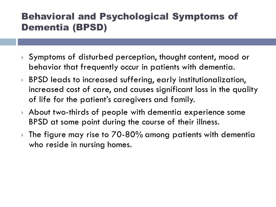 Behavioral and Psychological Symptoms of Dementia (BPSD)  Symptoms of disturbed perception, thought content, mood or behavior that frequently occur in patients with dementia.