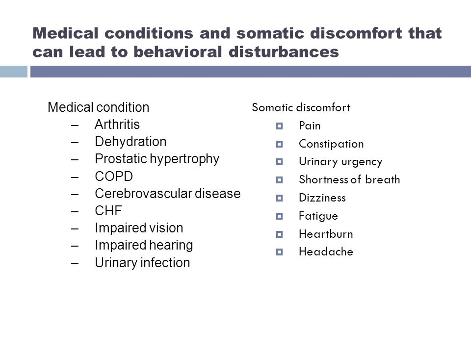 Medical conditions and somatic discomfort that can lead to behavioral disturbances Somatic discomfort  Pain  Constipation  Urinary urgency  Shortness of breath  Dizziness  Fatigue  Heartburn  Headache Medical condition –Arthritis –Dehydration –Prostatic hypertrophy –COPD –Cerebrovascular disease –CHF –Impaired vision –Impaired hearing –Urinary infection
