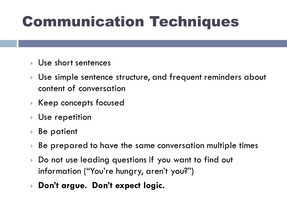 Communication Techniques  Use short sentences  Use simple sentence structure, and frequent reminders about content of conversation  Keep concepts focused  Use repetition  Be patient  Be prepared to have the same conversation multiple times  Do not use leading questions if you want to find out information ( You're hungry, aren't you )  Don't argue.