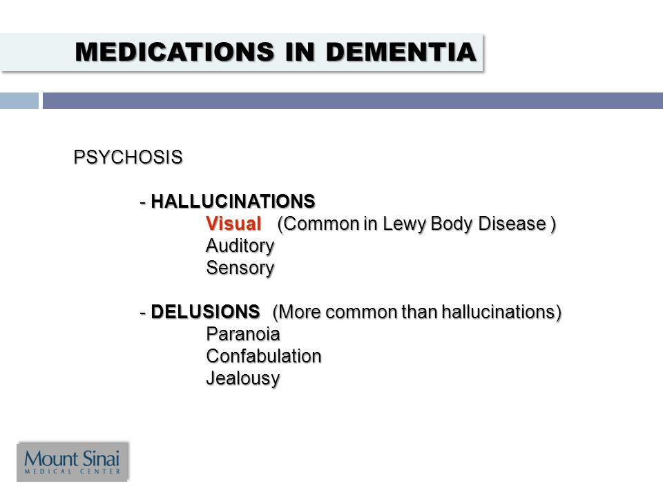 PSYCHOSIS - HALLUCINATIONS Visual (Common in Lewy Body Disease ) AuditorySensory - DELUSIONS(More common than hallucinations) ParanoiaConfabulationJealousy MEDICATIONS IN DEMENTIA
