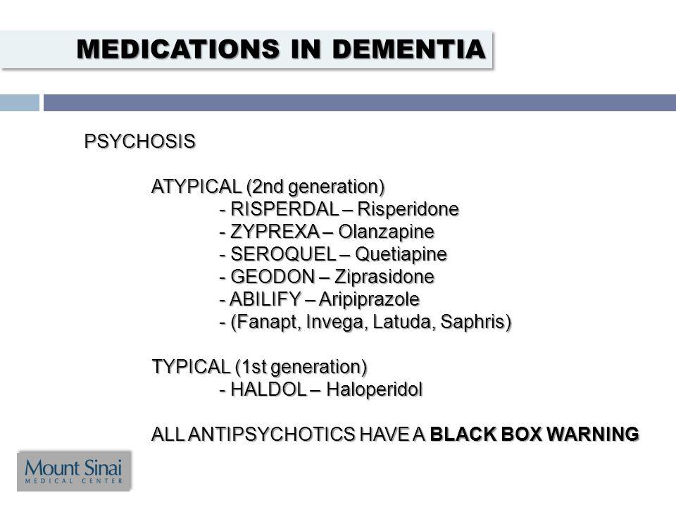 PSYCHOSIS ATYPICAL (2nd generation) - RISPERDAL – Risperidone - ZYPREXA – Olanzapine - SEROQUEL – Quetiapine - GEODON – Ziprasidone - ABILIFY – Aripiprazole - (Fanapt, Invega, Latuda, Saphris) TYPICAL (1st generation) - HALDOL – Haloperidol ALL ANTIPSYCHOTICS HAVE A BLACK BOX WARNING MEDICATIONS IN DEMENTIA