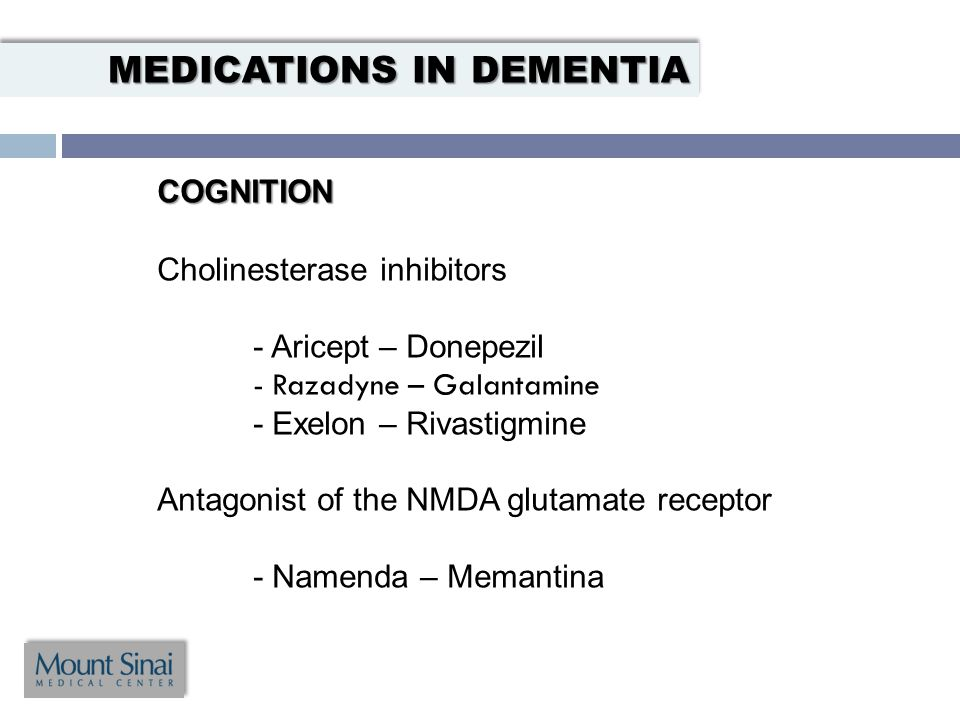 COGNITION Cholinesterase inhibitors - Aricept – Donepezil - Razadyne – Galantamine - Exelon – Rivastigmine Antagonist of the NMDA glutamate receptor - Namenda – Memantina MEDICATIONS IN DEMENTIA