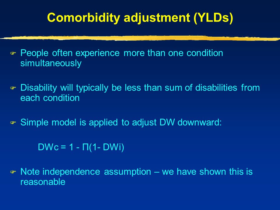 Comorbidity adjustment (YLDs)  People often experience more than one condition simultaneously  Disability will typically be less than sum of disabil
