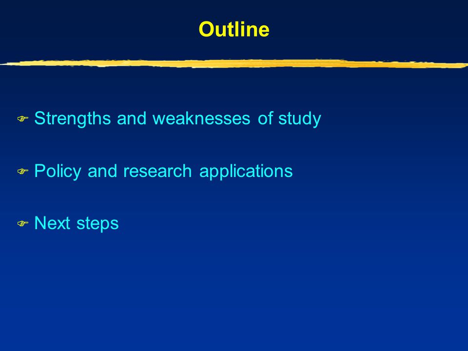 Outline  Strengths and weaknesses of study  Policy and research applications  Next steps