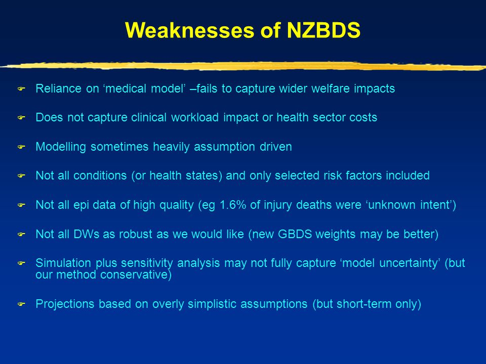 Weaknesses of NZBDS  Reliance on 'medical model' –fails to capture wider welfare impacts  Does not capture clinical workload impact or health sector