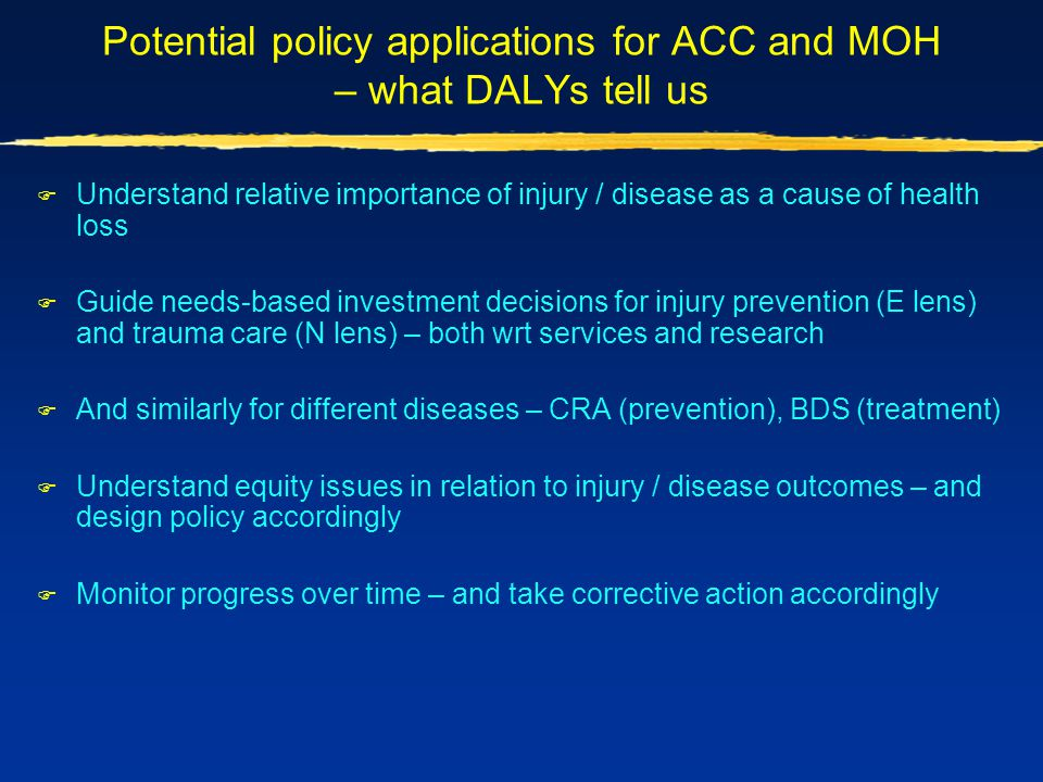 Potential policy applications for ACC and MOH – what DALYs tell us  Understand relative importance of injury / disease as a cause of health loss  Gu