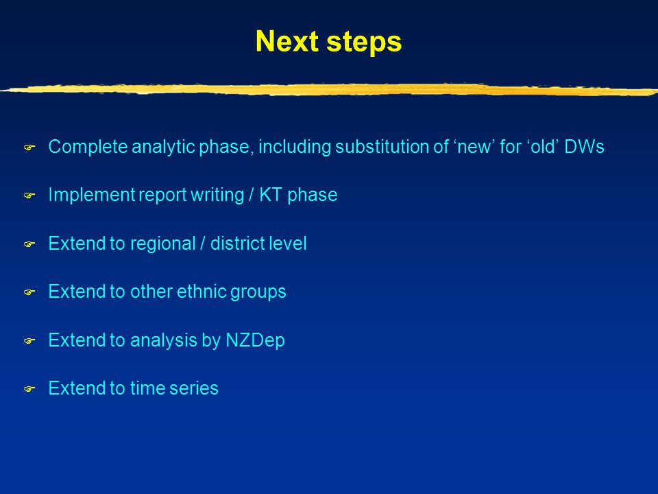 Next steps  Complete analytic phase, including substitution of 'new' for 'old' DWs  Implement report writing / KT phase  Extend to regional / distr