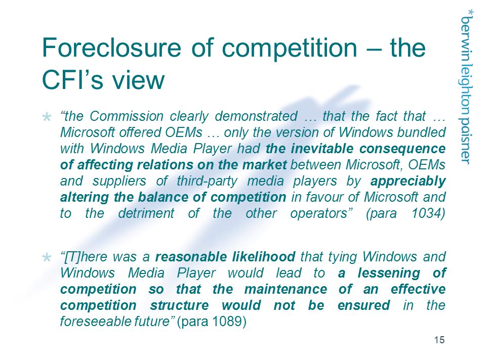 15 Foreclosure of competition – the CFI's view the Commission clearly demonstrated … that the fact that … Microsoft offered OEMs … only the version of Windows bundled with Windows Media Player had the inevitable consequence of affecting relations on the market between Microsoft, OEMs and suppliers of third-party media players by appreciably altering the balance of competition in favour of Microsoft and to the detriment of the other operators (para 1034) [T]here was a reasonable likelihood that tying Windows and Windows Media Player would lead to a lessening of competition so that the maintenance of an effective competition structure would not be ensured in the foreseeable future (para 1089)