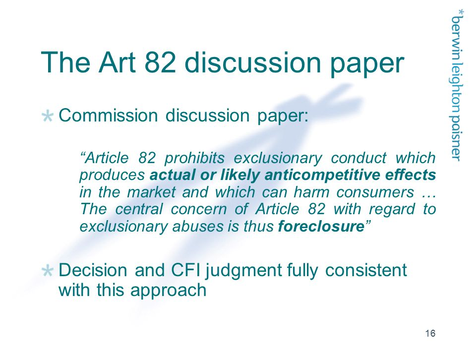 16 The Art 82 discussion paper Commission discussion paper: Article 82 prohibits exclusionary conduct which produces actual or likely anticompetitive effects in the market and which can harm consumers … The central concern of Article 82 with regard to exclusionary abuses is thus foreclosure Decision and CFI judgment fully consistent with this approach