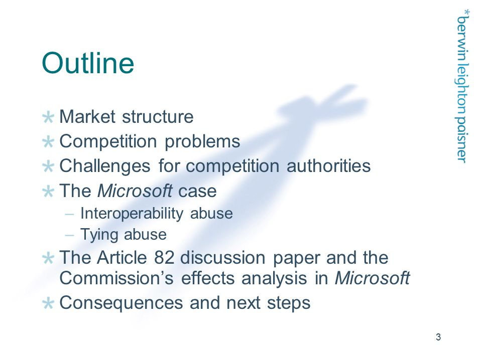 3 Outline Market structure Competition problems Challenges for competition authorities The Microsoft case –Interoperability abuse –Tying abuse The Article 82 discussion paper and the Commission's effects analysis in Microsoft Consequences and next steps