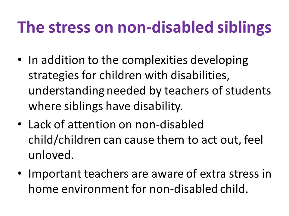 The stress on non-disabled siblings In addition to the complexities developing strategies for children with disabilities, understanding needed by teachers of students where siblings have disability.
