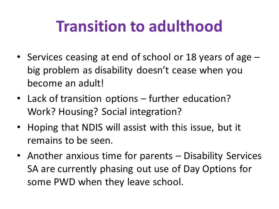 Transition to adulthood Services ceasing at end of school or 18 years of age – big problem as disability doesn't cease when you become an adult.