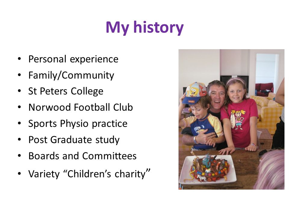 My history Personal experience Family/Community St Peters College Norwood Football Club Sports Physio practice Post Graduate study Boards and Committees Variety Children's charity